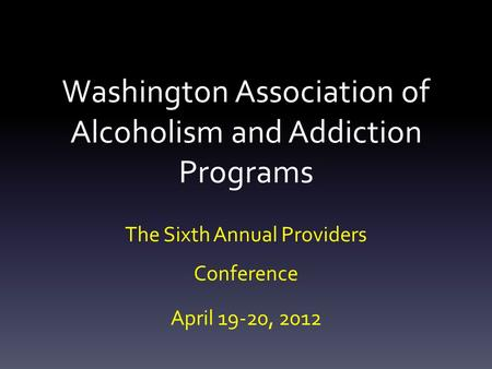 Washington Association of Alcoholism and Addiction Programs The Sixth Annual Providers Conference April 19-20, 2012.