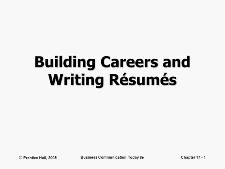 © Prentice Hall, 2005 Business Communication Today 8eChapter 17 - 1 Building Careers and Writing Résumés.