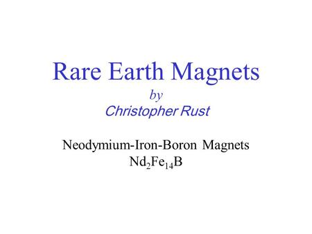 Rare Earth Magnets by Christopher Rust Neodymium-Iron-Boron Magnets Nd 2 Fe 14 B.