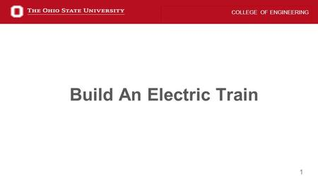 1 COLLEGE OF ENGINEERING Build An Electric Train.