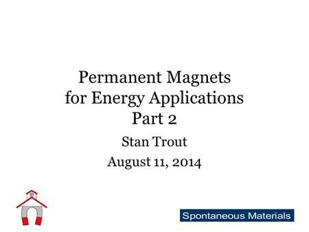 Permanent Magnets for Energy Applications Part 2 Stan Trout August 11, 2014.
