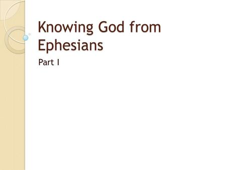 Knowing God from Ephesians Part I. Knowing God, Rom 1:18-21 Knowledge of God is evident, 1:19 God has revealed Himself since creation, 1:19-20 ◦ Eternal.