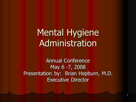 1 Mental Hygiene Administration Annual Conference May 6 -7, 2008 Presentation by: Brian Hepburn, M.D. Executive Director.