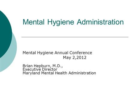 Mental Hygiene Administration Mental Hygiene Annual Conference May 2,2012 Brian Hepburn, M.D., Executive Director Maryland Mental Health Administration.