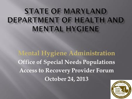 Mental Hygiene Administration Office of Special Needs Populations Access to Recovery Provider Forum October 24, 2013.