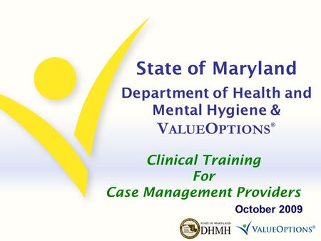 State of Maryland Department of Health and Mental Hygiene & V ALUE O PTIONS ® October 2009 Clinical Training For Case Management Providers.