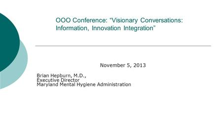 "OOO Conference: ""Visionary Conversations: Information, Innovation Integration"" November 5, 2013 Brian Hepburn, M.D., Executive Director Maryland Mental."
