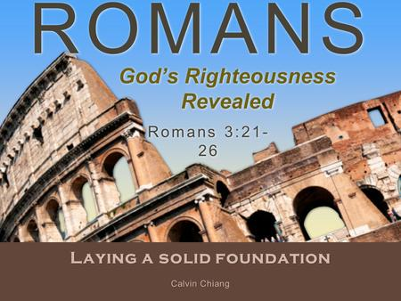 ROMANS Laying a solid foundation Romans 3:21- 26 Calvin Chiang God's Righteousness Revealed.