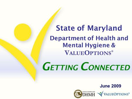 State of Maryland Department of Health and Mental Hygiene & V ALUE O PTIONS ® June 2009 G ETTING C ONNECTED.