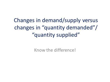 "Know the difference! Changes in demand/supply versus changes in ""quantity demanded""/ ""quantity supplied"""