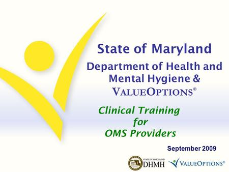 State of Maryland Department of Health and Mental Hygiene & V ALUE O PTIONS ® September 2009 Clinical Training for OMS Providers.