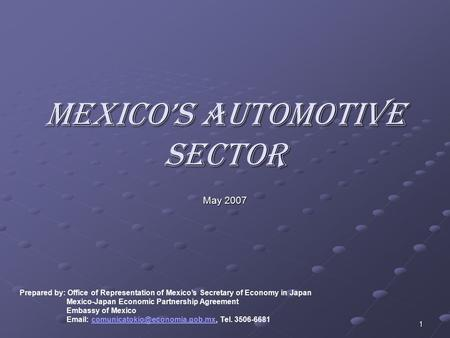 1 Mexico's Automotive Sector May 2007 Prepared by: Office of Representation of Mexico's Secretary of Economy in Japan Mexico-Japan Economic Partnership.