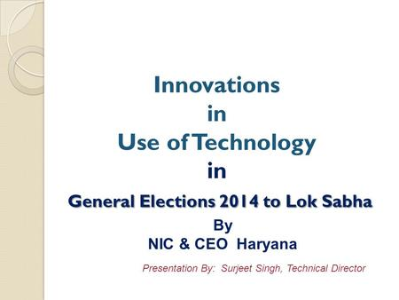 General Elections 2014 to Lok Sabha Innovations in Use of Technology in General Elections 2014 to Lok Sabha By NIC & CEO Haryana Presentation By: Surjeet.