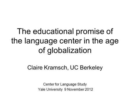 The educational promise of the <strong>language</strong> center <strong>in</strong> the age of globalization Claire Kramsch, UC Berkeley Center for <strong>Language</strong> Study Yale University 9 November.