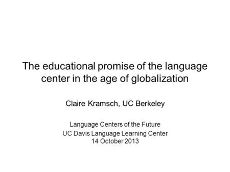 Claire Kramsch, UC Berkeley <strong>Language</strong> Centers of the Future