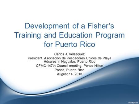 Development of a Fisher's Training and Education Program for Puerto Rico Carlos J. Velazquez President, Asociación de Pescadores Unidos de Playa Húcares.