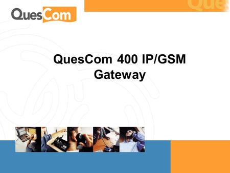 QuesCom 400 IP/GSM Gateway. QuesCom 400 IP GSM gateway – May 2004  Target audience: End customers  Note there the examples are in 2 currencies, Euros.