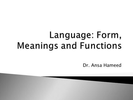 Dr. Ansa Hameed.  Levels of Language  Nature of Language: Form and Meanings  Functions of Language  What does knowing a language mean????
