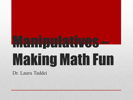 Manipulatives – Making Math Fun Dr. Laura Taddei.