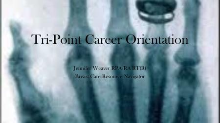 Tri-Point Career Orientation Jennifer Weaver RPA/RA RT(R) Breast Care Resource Navigator.