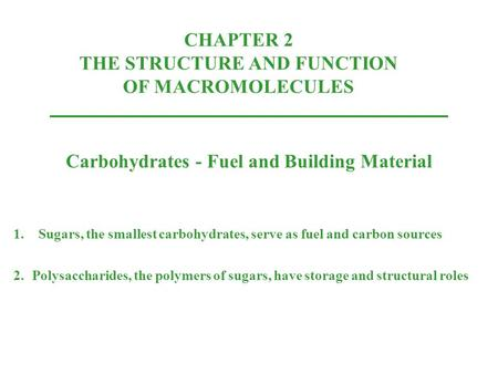CHAPTER 2 THE STRUCTURE AND FUNCTION OF MACROMOLECULES Carbohydrates - Fuel and Building Material 1.Sugars, the smallest carbohydrates, serve as fuel and.