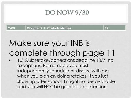 DO NOW 9/30 9/30Chapter 2.1: Carbohydrates12 Make sure your INB is complete through page 11 1.3 Quiz retake/corrections deadline 10/7, no exceptions. Remember,