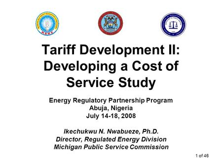 1 of 46 Tariff Development II: Developing a Cost of Service Study Energy Regulatory Partnership Program Abuja, Nigeria July 14-18, 2008 Ikechukwu N. Nwabueze,