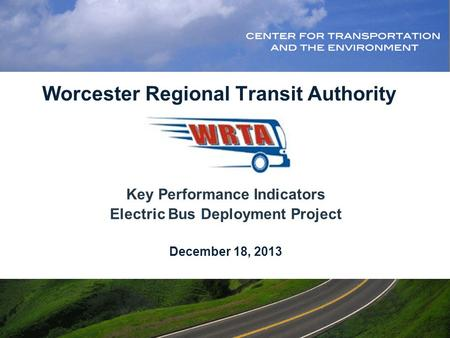 Worcester Regional Transit Authority Key Performance Indicators Electric Bus Deployment Project December 18, 2013.