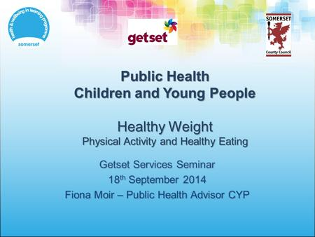 Public Health Children and Young People Healthy Weight Physical Activity and Healthy Eating Getset Services Seminar 18 th September 2014 Fiona Moir – Public.
