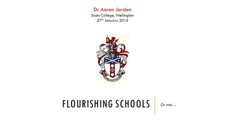 Dr Aaron Jarden Scots College, Wellington 27 th January 2015 FLOURISHING SCHOOLS Or not…
