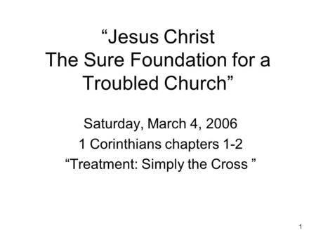 "1 ""Jesus Christ The Sure Foundation for a Troubled Church"" Saturday, March 4, 2006 1 Corinthians chapters 1-2 ""Treatment: Simply the Cross """