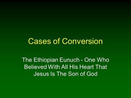 Cases of Conversion The Ethiopian Eunuch - One Who Believed With All His Heart That Jesus Is The Son of God.