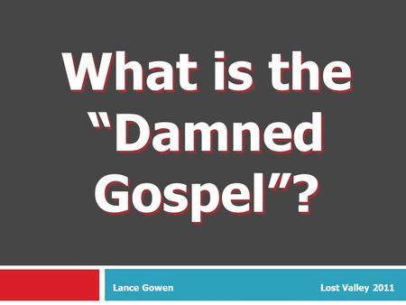"What is the ""Damned Gospel""? What is the ""Damned Gospel""? Lance Gowen Lost Valley 2011."