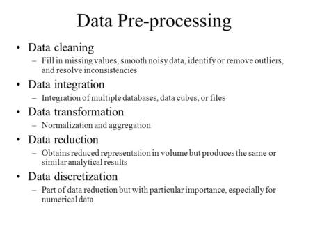 Data Pre-processing Data cleaning –Fill in missing values, smooth noisy data, identify or remove outliers, and resolve inconsistencies Data integration.