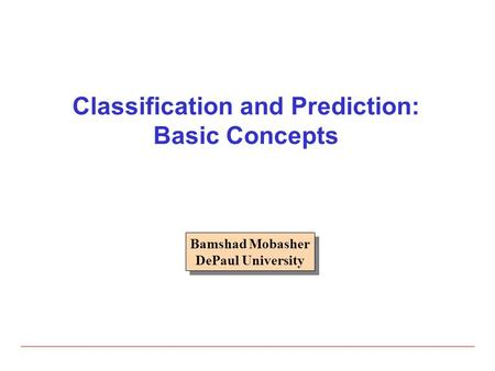 Classification and Prediction: Basic Concepts Bamshad Mobasher DePaul University Bamshad Mobasher DePaul University.