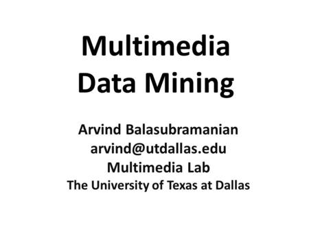 Multimedia Data Mining Arvind Balasubramanian Multimedia Lab The University of Texas at Dallas.