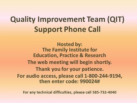 Quality Improvement Team (QIT) Support Phone Call Hosted by: The Family Institute for Education, Practice & Research The web meeting will begin shortly.