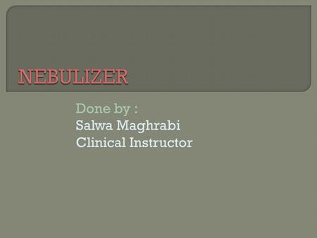 Done by : Salwa Maghrabi Clinical Instructor.  Definition of nebulizer.  Purposes.  Equipments.  The Procedure.