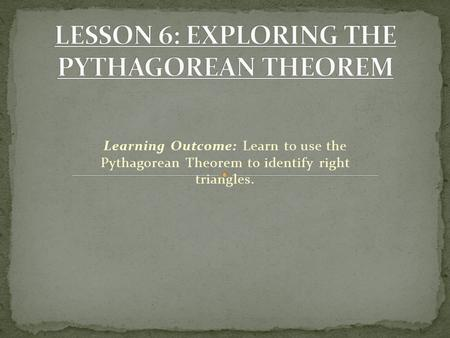 Learning Outcome: Learn to use the Pythagorean Theorem to identify right triangles.