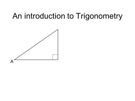 An introduction to Trigonometry A. A Opposite An introduction to Trigonometry A Opposite Hypotenuse.