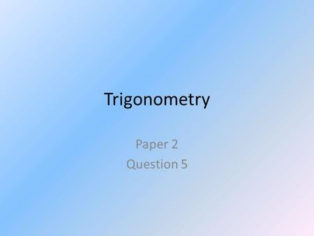 Trigonometry Paper 2 Question 5. Trigonometry Overview Right Angled?Find Angle? Inverse: SOH CAH TOA Find Side?Given 2 sides Pythagoras Given 1 side only.