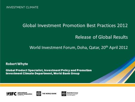 Global Investment Promotion Best Practices 2012 Release of Global Results World Investment Forum, Doha, Qatar, 20 th April 2012 Robert Whyte Global Product.