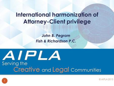 John B. Pegram Fish & Richardson P.C. International harmonization of Attorney-Client privilege 1 © AIPLA 2015.