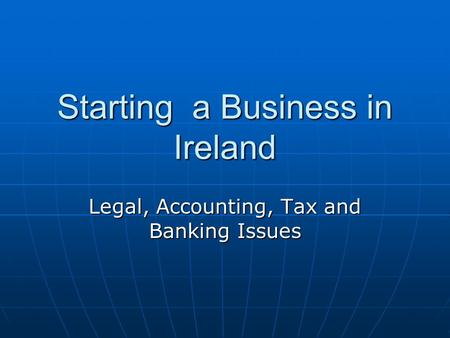 Starting a Business in Ireland Legal, Accounting, Tax and Banking Issues.