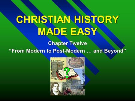 "CHRISTIAN HISTORY MADE EASY Chapter Twelve ""From Modern to Post-Modern … and Beyond"""