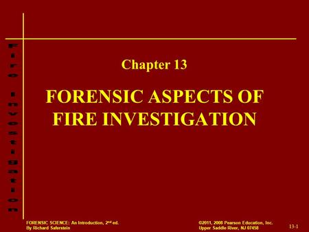 13-1 ©2011, 2008 Pearson Education, Inc. Upper Saddle River, NJ 07458 FORENSIC SCIENCE: An Introduction, 2 nd ed. By Richard Saferstein FORENSIC ASPECTS.