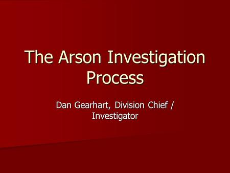 Dan Gearhart, Division Chief / Investigator The Arson Investigation Process.