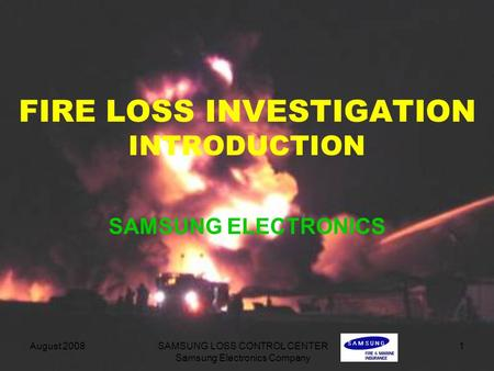 August 2008 SAMSUNG LOSS CONTROL CENTER Samsung Electronics Company 1 FIRE LOSS INVESTIGATION INTRODUCTION SAMSUNG ELECTRONICS.