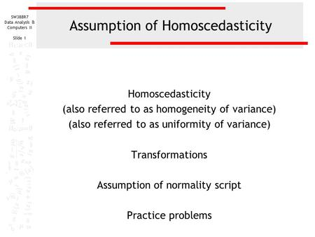 SW388R7 Data Analysis & Computers II Slide 1 Assumption of Homoscedasticity Homoscedasticity (also referred to as homogeneity of variance) (also referred.