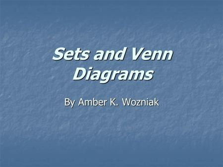 Sets and Venn Diagrams By Amber K. Wozniak.